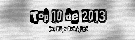 Top 10 de 2013 por Hugo Rodrigues